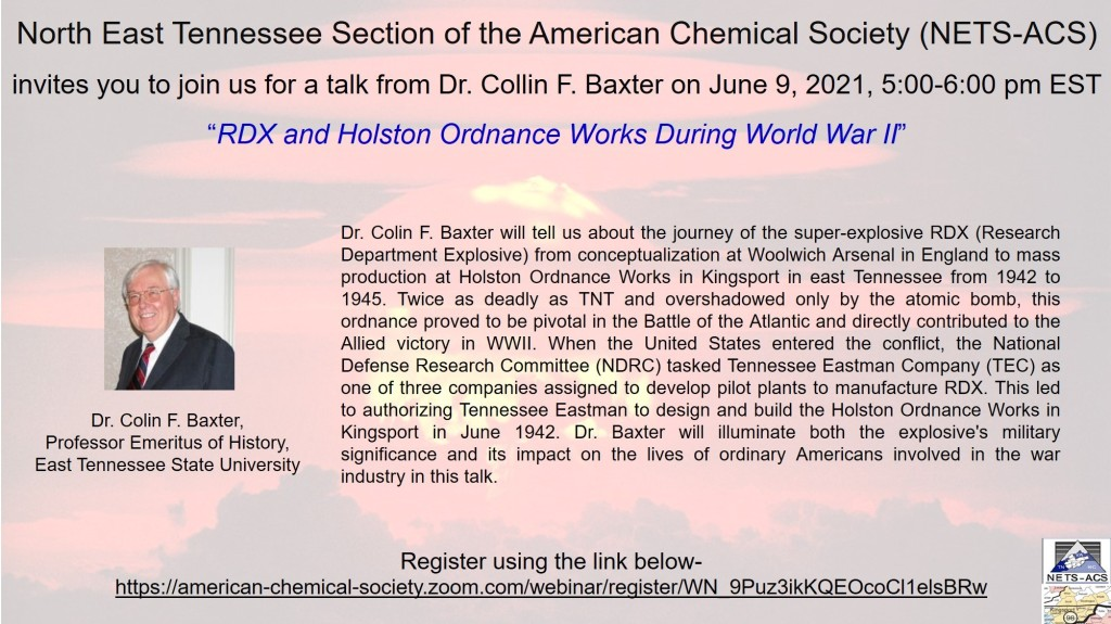 Dr. Colin F. Baxter will tell us about the journey of the super-explosive RDX (Research Department Explosive) from conceptualization at Woolwich Arsenal in England to mass production at Holston Ordnance Works in Kingsport in East Tennessee from 1942 to 1945. Twice as deadly as TNT and overshadowed only by the atomic bomb, this ordnance proved to be pivotal in the Battle of the Atlantic and directly contributed to the Allied victory in WWII. When the United States entered the conflict, the National Defense Research Committee (NDRC) tasked Tennessee Eastman Company (TEC) as one of three companies assigned to develop pilot plants to manufacture RDX. This led to authorizing Tennessee Eastman to design and build the Holston Ordnance Works in Kingsport in June 1942. Dr. Baxter will illuminate both the explosive's military significance and its impact on the lives of ordinary Americans involved in the war industry in this talk.  Register using this link.